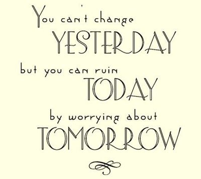 You-cant-change-yesterday-but-you-can-ruin-today-by-worrying-about-tomorrow